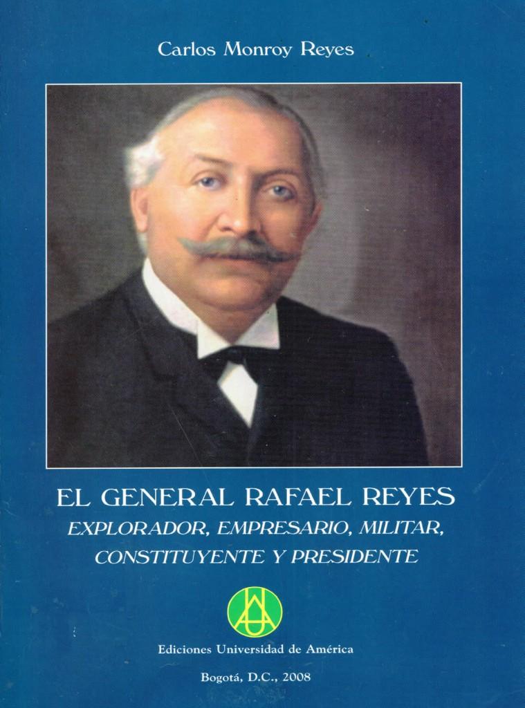 El general Rafael Reyes explorador, empresario, militar, constituyente y presidente: ensayo históricoMonroy Reyes, Carlos