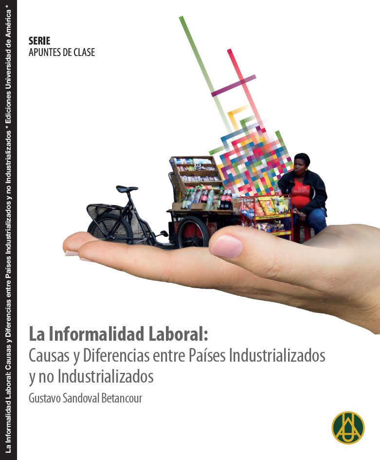 La informalidad laboral: causas y diferencias entre países industrializados y no industrializados  Gustavo Sandoval Betancourt  ISBN 978-958-8517-16-2