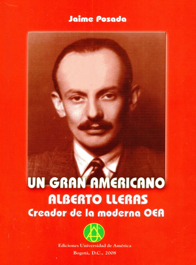 Un gran americano Alberto Lleras creador de la moderna OEAPosada, Jaime