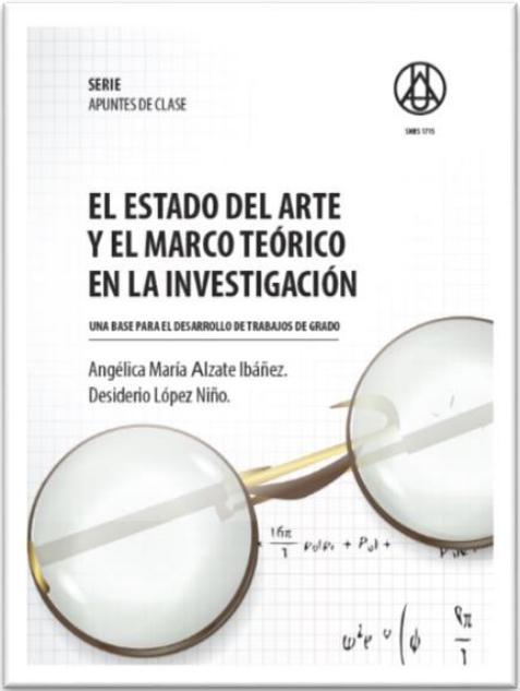 El estado del arte y el marco teórico en la investigación: una base para el desarrollo de trabajos de grado    Angélica María Alzate Ibáñez  Desiderio López Niño. ISBN 978-958-8517-35-3
