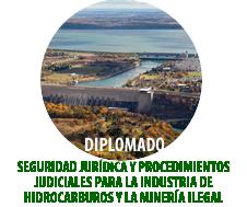 DIPLOMADO SEGURIDAD JURÍDICA Y PROCEDIMIENTOS JUDICIALES PARA LA INDUSTRIA DE HIDROCARBUROS Y LA MINERÍA ILEGAL